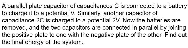 A parallel plate capacitor of capacitances C is connected to a battery to charge it to a potential V. Similarly, another capacitor of capacitance 2C is charged to a potential 2V. Now the batteries are removed, and the two capacitors are connected in parallel by joining the positive plate to one  with the negative plate of the other. Find out the final energy of the system.