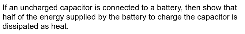 If an uncharged capacitor is connected to a battery, then show that half of the energy supplied by the battery to charge the capacitor is dissipated as heat.