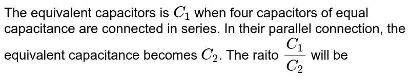The equivalent capacitors is `C_1` when four capacitors of equal capacitance are connected in series. In their parallel connection, the equivalent capacitance becomes `C_2`. The raito `(C_1)/(C_2)` will be