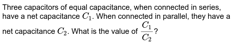 Three capacitors of equal capacitance, when connected in series, have a net capacitance `C_1`. When connected in parallel, they have a net capacitance `C_2`. What is the value of `(C_1)/(C_2)`?