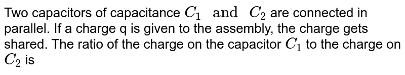 """Two capacitors of capacitance `C_1"""" and """"C_2` are connected in parallel. If a charge q is given to the assembly, the charge gets shared. The ratio of the charge on the capacitor `C_1` to the charge on `C_2` is"""