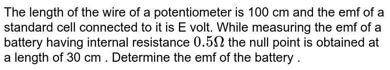 The length of the wire of a potentiometer is 100 cm and the emf of a standard cell connected to it is E volt. While measuring the emf of a battery having internal resistance `0.5Omega` the null point is obtained at a length of 30 cm . Determine the emf of the battery .