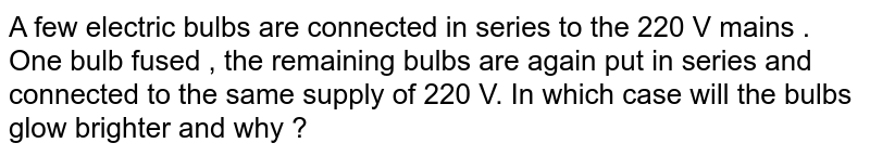 A few electric bulbs are connected in series to the 220 V mains . One bulb fused , the remaining bulbs are again put in series and connected to the same supply of 220 V. In which case will the bulbs glow brighter and why ?
