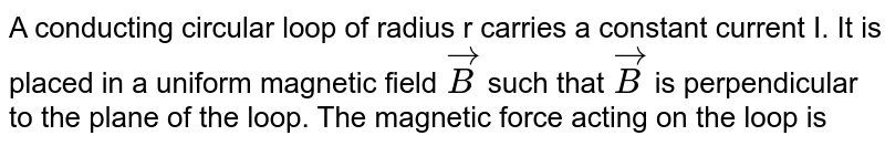A conducting circular loop of radius r carries a constant current I. It is placed in a uniform magnetic field `vec(B)` such that `vec(B)` is perpendicular to the plane of the loop. The magnetic force acting on the loop is