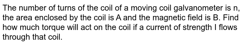 The number of turns of the coil of a moving coil galvanometer is n, the area enclosed by the coil is A and the magnetic field is B. Find how much torque will act on the coil if a current of strength I flows through that coil.