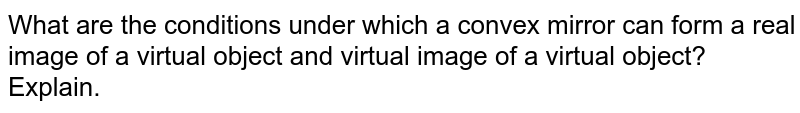 What are the conditions under which a convex mirror can form a real image of a virtual object and virtual image of a virtual object? Explain.
