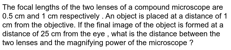 The focal lengths of the two lenses of a compound microscope are 0.5 cm and 1 cm respectively . An object is placed at a distance of 1  cm from the objective.  If the final image of the object is formed at a distance of 25 cm from the eye , what is the distance between the two lenses and the magnifying power of the microscope ?