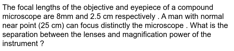 The focal lengths of the objective and eyepiece of a compound microscope are 8mm and 2.5 cm respectively . A man with normal near point (25 cm)  can focus distinctly the microscope . What is the separation between the lenses and magnification power of the instrument ?