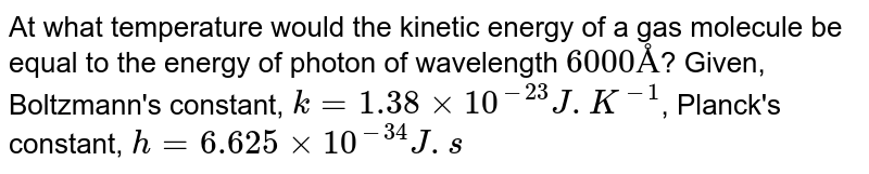 At what temperature would the kinetic energy of a gas molecule be equal to the energy of photon of wavelength `6000