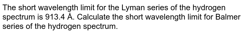 The short wavelength limit for the Lyman series of the hydrogen spectrum is 913.4