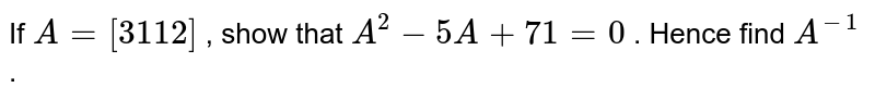 If `A=[3 1 1 2]` , show that `A^2-5A+71=0` . Hence find `A^(-1)` .