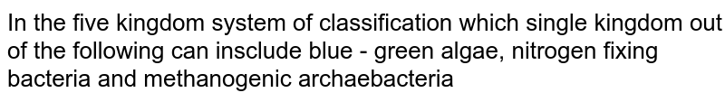 In the five kingdom system of classification which single kingdom out of the following can insclude blue - green algae, nitrogen fixing bacteria and methanogenic archaebacteria