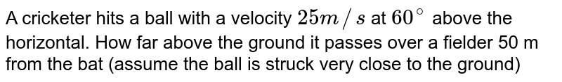 A cricketer hits a ball with a velocity `25m//s` at `60^(@)` above the horizontal. How far above the ground it passes over a fielder 50 m from the bat (assume the ball is struck very close to the ground)