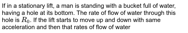 If in a stationary lift, a man is standing with a bucket full of water, having a hole at its bottom. The rate of flow of water through this hole is `R_(0)`. If the lift starts to move up and down with same acceleration and then that rates of flow of water are `R_(u)` and , `R_(d)`, then
