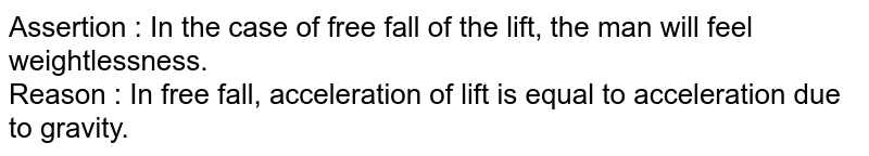 Assertion  :  In the case of free fall of the lift, the man will feel weightlessness.<br> Reason  : In free fall, acceleration of lift is equal to acceleration due to gravity.