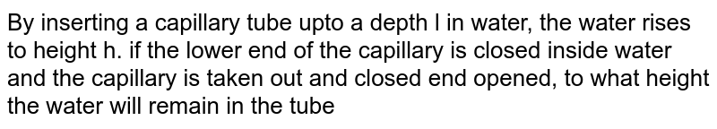By inserting a capillary tube upto a depth l in water, the water rises to height h. if the lower end of the capillary is closed inside water and the capillary is taken out and closed end opened, to what height the water will remain in the tube