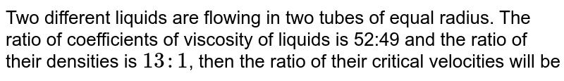 Two different liquids are flowing in two tubes of equal radius. The ratio of coefficients of viscosity of liquids is 52:49 and the ratio of their densities is `13:1`, then the ratio of their critical velocities will be