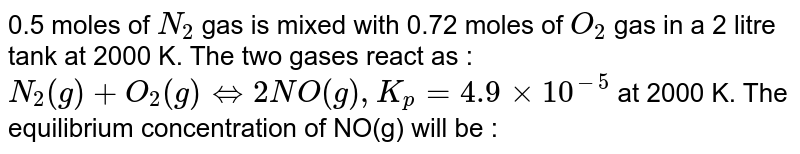0.5 moles of `N_2` gas is mixed with 0.72 moles of `O_2` gas in a 2 litre tank at 2000 K. The two gases react as : `N_2(g)+O_2(g) hArr 2NO(g), K_p=4.9xx10^(-5)` at 2000 K. The equilibrium concentration of NO(g) will be :