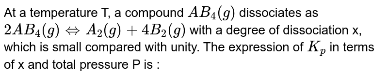 At a temperature T, a compound `AB_4(g)` dissociates as `2AB_4(g) hArr A_2(g)+4B_2(g)` with a degree of dissociation x, which is small compared with unity. The expression of `K_p` in terms of x and total pressure P is :