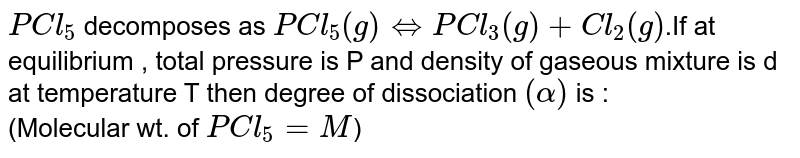 `PCl_5` decomposes as `PCl_5(g) hArr PCl_3(g)+Cl_2(g)`.If at equilibrium , total pressure is P and density of gaseous mixture is d at temperature T then degree of dissociation `(alpha)` is : <br> (Molecular wt. of `PCl_5=M`)