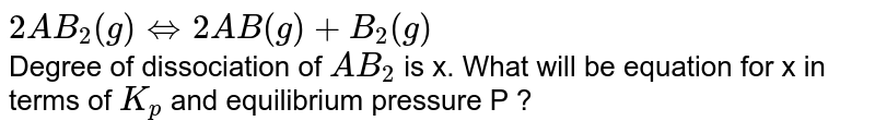 `2AB_2(g)hArr 2AB(g)+B_2(g)` <br> Degree of dissociation of `AB_2` is x. What will be equation for x in terms of `K_p` and equilibrium pressure P ?