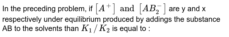 In the preceding problem, if `[A^+] and [AB_(2)^(-)]` are y and x respectively under equilibrium produced by addings the substance AB to the solvents than `K_(1)//K_(2)` is equal to :