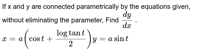 If x and y are connected parametrically by the   equations given, without eliminating the parameter, Find `(dy)/(dx)` . `x=a(cost+logtant/2)y=asint`
