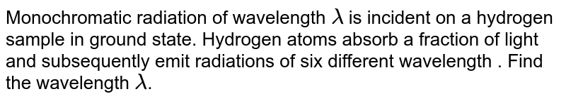 Monochromatic radiation of wavelength `lambda` is incident on a hydrogen sample in ground state. Hydrogen atoms absorb a fraction of light and subsequently emit radiations of six different wavelength . Find the wavelength `lambda`.