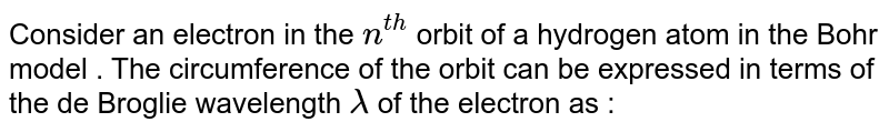 Consider an electron in the `n^(th)` orbit of a hydrogen atom in the Bohr model . The circumference of the orbit can be expressed in terms of the de Broglie wavelength `lambda` of the electron as :