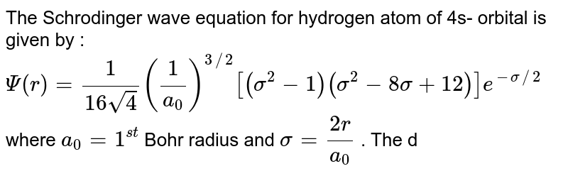 The Schrodinger wave equation for hydrogen atom of 4s- orbital is given by :  <br> `Psi (r) = (1)/(16sqrt4)((1)/(a_(0)))^(3//2)[(sigma^(2) - 1)(sigma^(2) - 8  sigma + 12)]e^(-sigma//2)` where `a_(0) = 1^(st)` Bohr radius and `sigma = (2r)/(a_(0))` . The distance from the nucleus where there will be no radial node will be :
