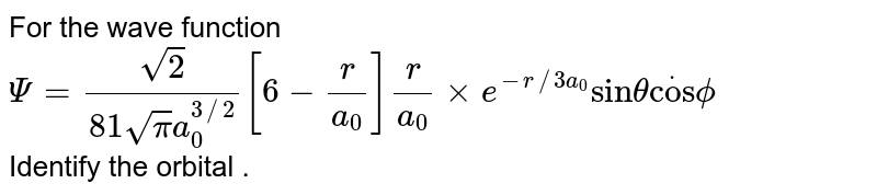 """For the wave function <br> `Psi= (sqrt2)/(81sqrtpi a_(0)^(3//2))[6 - (r)/(a_(0))](r)/(a_(0)) xx e^(-r//3a_(0)) """"sin""""theta dot""""cos""""phi` <br> Identify the orbital ."""
