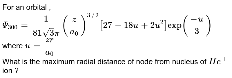"""For an orbital , <br> `Psi_(300) = (1)/(81sqrt3 pi) ((z)/(a_(0)))^(3//2)[27 - 18u + 2u^(2)]""""exp"""" ((-u)/(3))` where `u = (zr)/(a_(0))` <br> What is the maximum radial distance of node from nucleus of `He^(+)` ion ?"""