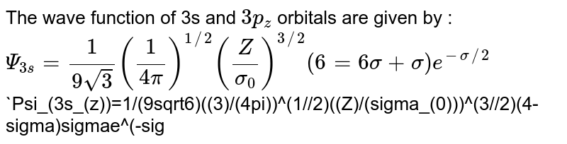 The wave function of 3s and `3p_(z)` orbitals are given by : <br> `Psi_(3s) = 1/(9sqrt3) ((1)/(4pi))^(1//2) ((Z)/(sigma_(0)))^(3//2)(6=6sigma+sigma)e^(-sigma//2)` <br> `Psi_(3s_(z))=1/(9sqrt6)((3)/(4pi))^(1//2)((Z)/(sigma_(0)))^(3//2)(4-sigma)sigmae^(-sigma//2)cos0,` <br> `sigma=(2Zr)/(nalpha_(0))` <br> where`alpha_(0)=1st` Bohr radius , Z= charge number of nucleus, r= distance from nucleus. <br> From this we can conclude: