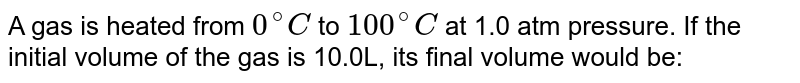 A gas is heated from `0^(@)C` to `100^(@)C` at 1.0 atm pressure. If the initial volume of the gas is 10.0L, its final volume would be: