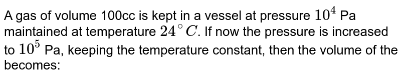 A gas of volume 100cc is kept in a vessel at pressure `10^(4)` Pa maintained at temperature `24^(@)C`. If now the pressure is increased to `10^(5)` Pa, keeping the temperature constant, then the volume of the becomes:
