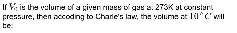 If `V_(0)` is the volume of a given mass of gas at 273K at constant pressure, then accoding to Charle's law, the volume at `10^(@)C` will be: