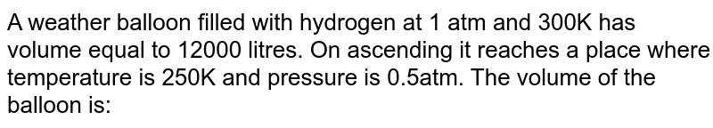 A weather balloon filled with hydrogen at 1 atm and 300K has volume equal to 12000 litres. On ascending it reaches a place where temperature is 250K and pressure is 0.5atm. The volume of the balloon is: