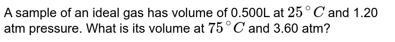 A sample of an ideal gas has volume of 0.500L at `25^(@)C` and 1.20 atm pressure. What is its volume at `75^(@)C` and 3.60 atm?
