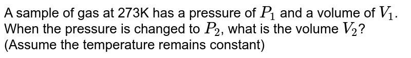 A sample of gas at 273K has a pressure of `P_(1)` and a volume of `V_(1)`. When the pressure is changed to `P_(2)`, what is the volume `V_(2)`? (Assume the temperature remains constant)