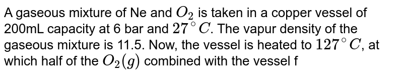A gaseous mixture of Ne and `O_(2)` is taken in a copper vessel of 200mL capacity at 6 bar and `27^(@)C`. The vapur density of the gaseous mixture is 11.5. Now, the vessel is heated to `127^(@)C`, at which half of the `O_(2)(g)` combined with the vessel forming a solid oxide of negligible volume. Neglecting thermal expansion in the vessel, the final partial pressure of `O_(2)(g)` is : (Ne=20)