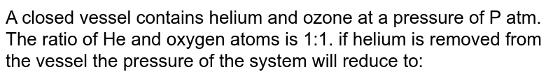 A closed vessel contains helium and ozone at a pressure of P atm. The ratio of He and oxygen atoms is 1:1. if helium is removed from the vessel the pressure of the system will reduce to: