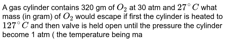 A gas cylinder contains 320 gm of `O_(2)` at 30 atm and `27^(@)C` what mass (in gram) of `O_(2)` would escape if first the cylinder is heated to `127^(@)C` and then valve is held open until the pressure the cylinder become 1 atm ( the temperature being maintained at `127^(@)C`).
