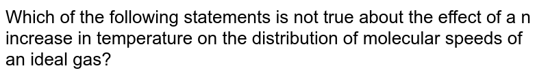 Which of the following statements is not true about the effect of a n increase in temperature on the distribution of molecular speeds of an ideal gas?