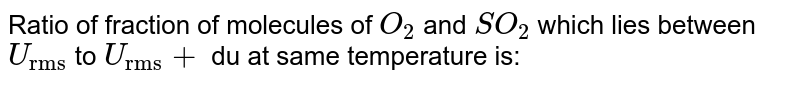 """Ratio of fraction of molecules of `O_(2)` and `SO_(2)` which lies between `U_(""""rms"""")` to `U_(""""rms"""")+` du at same temperature is:"""