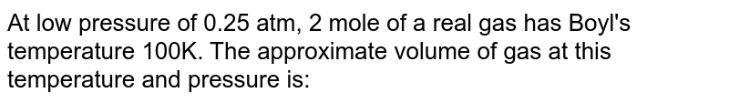 At low pressure of 0.25 atm, 2 mole of a real gas has Boyl's temperature 100K. The approximate volume of gas at this temperature and pressure is: