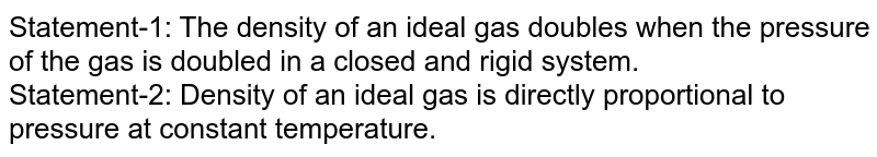 Statement-1: The density of an ideal gas doubles when the pressure of the gas is doubled in a closed and rigid system. <br> Statement-2: Density of an ideal gas is directly proportional to pressure at constant temperature.
