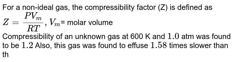For a non-ideal gas, the compressibility factor (Z) is defined as <br> `Z=(PV_(m))/(RT),V_(m)`= molar volume <br> Compressibility of an unknown gas at 600 K and `1.0` atm was found to be `1.2` Also, this gas was found to effuse `1.58` times slower than the pure methane gas under identical conditions Take `R=0.0821` L-atm-`mol^(-1)k^(-1)` <br> Density of the gas in the above mentioned experimental condition is: