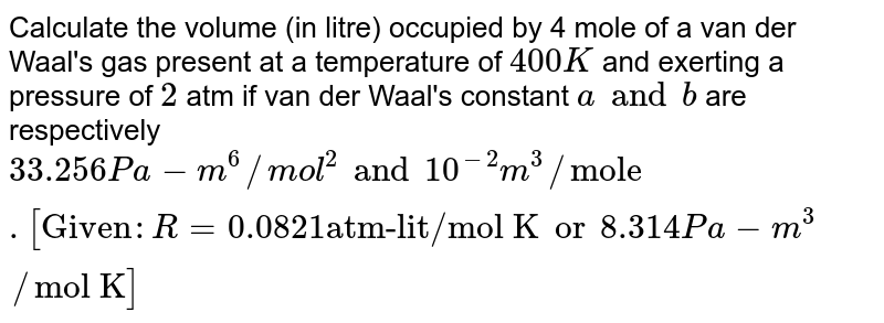 """Calculate the volume (in litre) occupied by 4 mole of a van der Waal's gas present at a temperature of `400 K` and exerting a pressure of `2` atm if van der Waal's constant `a and b` are respectively `33.256 Pa-m^(6)//mol^(2) and 10^(-2) m^(3)//""""mole"""". [""""Given"""" : R = 0.0821 """"atm-lit/mol K"""" or 8.314 Pa-m^(3)//""""mol K""""]`"""