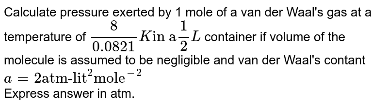 """Calculate pressure exerted by 1 mole of a van der Waal's gas at a temperature of `(8)/(0.0821) K """"in a""""(1)/(2)L` container if volume of the molecule is assumed to be negligible and van der Waal's contant `a=2 """"atm-lit""""^(2) """"mole""""^(-2)` <br> Express answer in atm."""