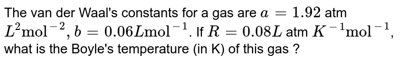 """The van der Waal's constants for a gas are `a=1.92` atm `L^(2) """"mol""""^(-2),b=0.06 L """"mol""""^(-1)`. If `R = 0.08 L` atm `K^(-1) """"mol""""^(-1)`, what is the Boyle's temperature (in K) of this gas ?"""